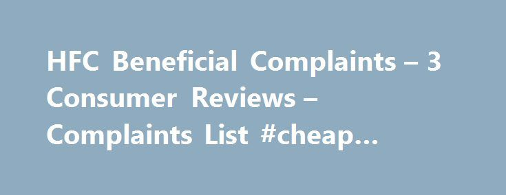 HFC Beneficial Complaints – 3 Consumer Reviews – Complaints List #cheap #payday #loans http://loan.remmont.com/hfc-beneficial-complaints-3-consumer-reviews-complaints-list-cheap-payday-loans/  #beneficial loans # Beneficial.com SnapShot Last Updated On: October 20, 2015 HFC Beneficial Corporate Contact Business Name: HSBC Finance Corporation Latest HFC Beneficial Complaint Charging for their mistake On: March 11, 2014 By: Linda Irwin Reported Loss = $30.43 March 7, 2014, we received a notice…