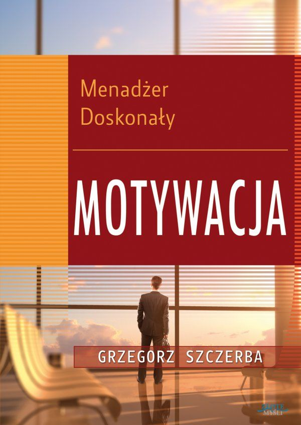 Menadżer doskonały 4. Motywacja / Grzegorz Szczerba  Jak zmotywować pracowników do efektywnych działań, aby wzrosły zyski firmy? Menadżer doskonały musi to wiedzieć!