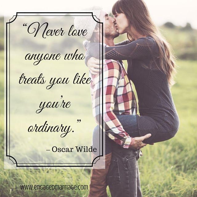 """""""Never love anyone who treats you like you're ordinary."""" -Oscar Wilde"""