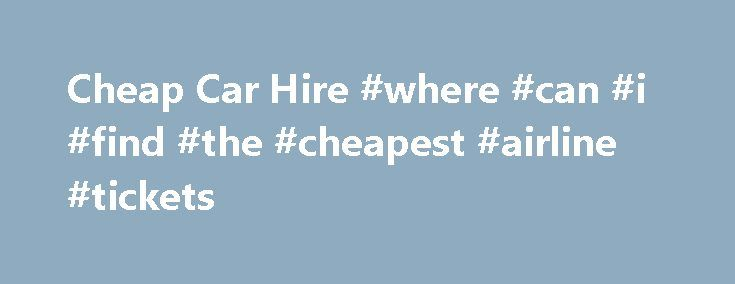 Cheap Car Hire #where #can #i #find #the #cheapest #airline #tickets http://travel.remmont.com/cheap-car-hire-where-can-i-find-the-cheapest-airline-tickets/  #cheap cars rental # Best Deals in the UK Belfast fr 13 Sign up now to our newsletter Let's be honest here, unless you're planning on hiring an Aston Martin convertible, looking through hundreds of cheap car hire websites is going to be dull. But checking lots of providers remains the best way of making […]The post Cheap Car Hire #where…