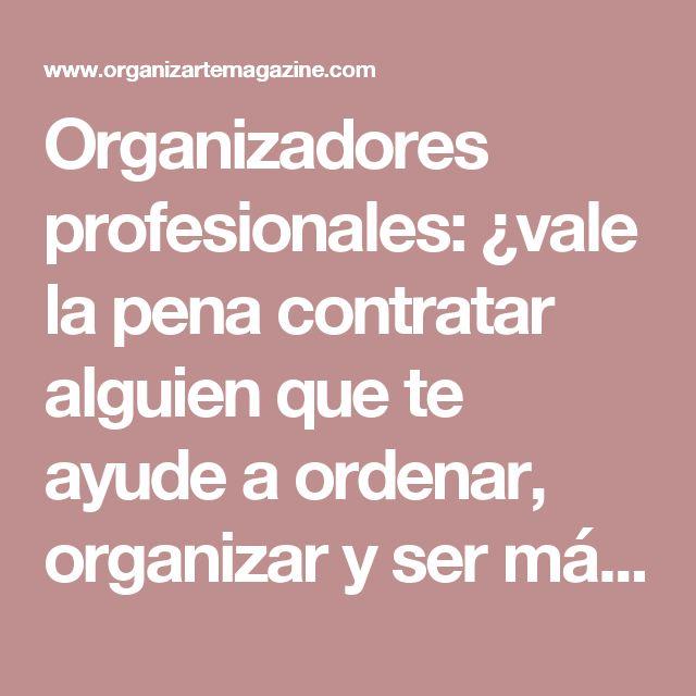 Organizadores profesionales: ¿vale la pena contratar alguien que te ayude a ordenar, organizar y ser más productivo? | Organizarte Magazine