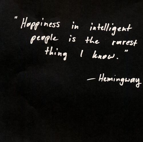 """""""Happiness in intelligent people is the rarest thing I know.""""  Hemingway"""
