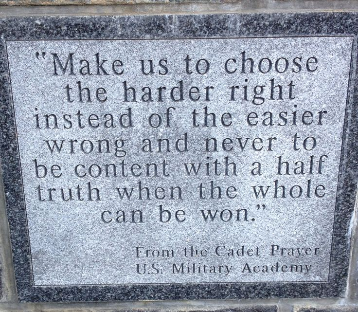 "West Point Cadet Prayer, ""Make us to choose the harder right instead of the easier wrong and never to be content with a half truth when the whole can be won."" Award-winning PATH to FREEDOM: My Story of Perseverance, on display at the Smithsonian, describes ""The West Point Experience,"" 1969 to 1973, from its author's point of view. See www.tcfbusgroup.com for more."