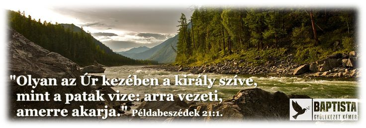 """""""Olyan az Úr kezében a király szíve, mint a patak vize: arra vezeti, amerre akarja."""" Példabeszédek 21:1."""