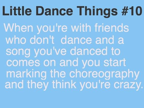 Dancer probs....yeah this happens to me all the time... Haha I just keep doing it until the song ends!!!