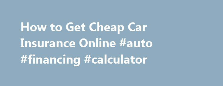 How to Get Cheap Car Insurance Online #auto #financing #calculator http://australia.remmont.com/how-to-get-cheap-car-insurance-online-auto-financing-calculator/  #buy auto insurance online # Claims Center arrow expand Retrieve Saved Quote Call 1-877-On Your Side (1-877-669-6877) Anytime Find an Agent Find an Agent Advanced Search Call 1-877-On Your Side (1-877-669-6877) Anytime How-to Tips on Finding Cheap Insurance Get bids online or by phone The best way to find a cheap auto insurance…