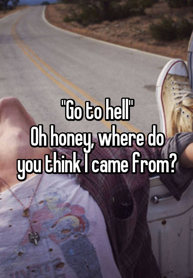 """Go to hell"" Oh honey, where do you think I came from?"