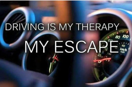 Driving is my therapy...My escape...