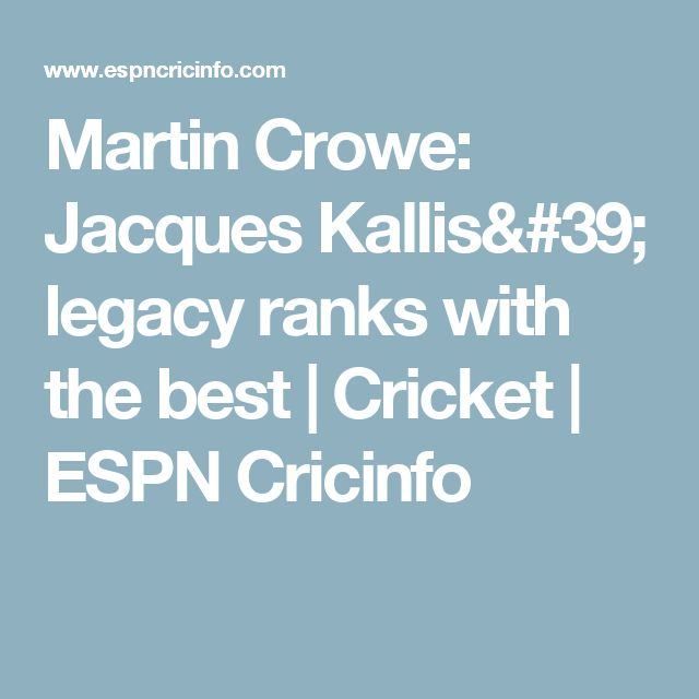 Martin Crowe: Jacques Kallis' legacy ranks with the best |  Cricket  | ESPN Cricinfo