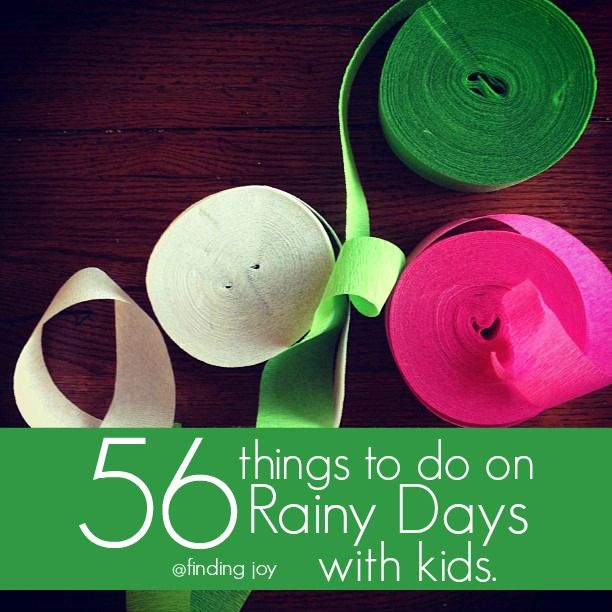 56 Things to do on Rainy Days with Kids.