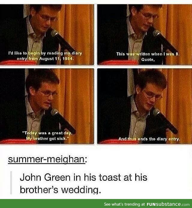 "I formally invite John Green to speak at my wedding. It may go a little like ""I don't know whose wedding this is or where I am..."" BUT IT WILL BE THE BEST PART OF THE WEDDING. (Yes even better than the part where I ACTUALLY get married). :)))"