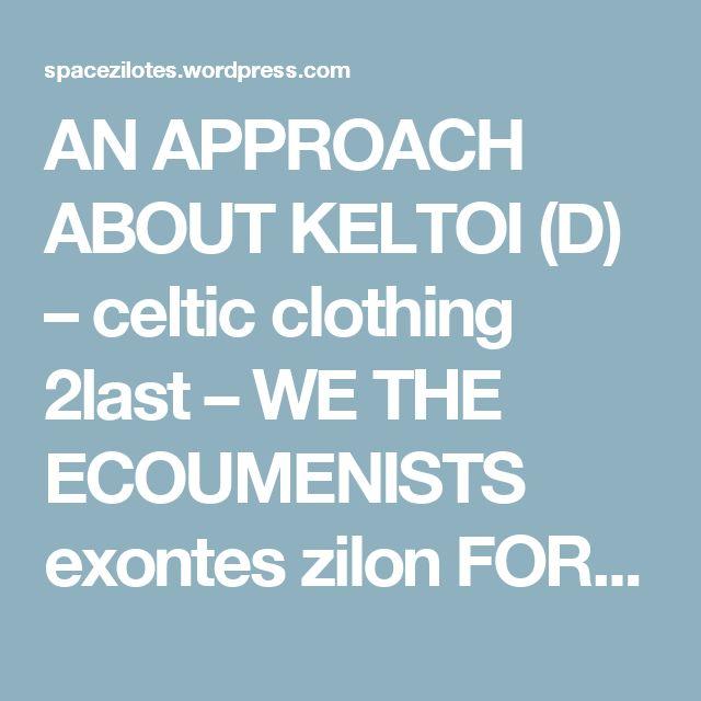 AN APPROACH ABOUT KELTOI (D) – celtic clothing 2last – WE THE ECOUMENISTS  exontes zilon  FOR AN OECOUMENIC POLIS