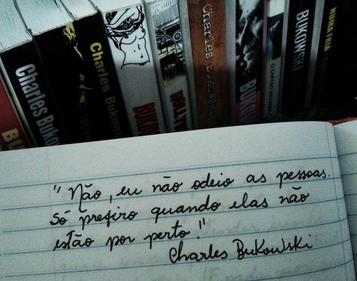 Não, eu não odeio as pessoas. Só prefiro quando elas não estão por perto. Bukowski