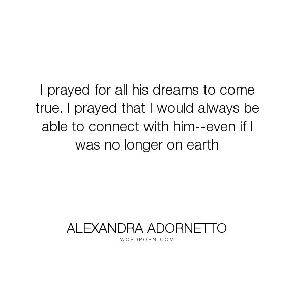 """Alexandra Adornetto - """"I prayed for all his dreams to come true. I prayed that I would always be able to..."""". longing, bethany-church, xavier-woods, love"""