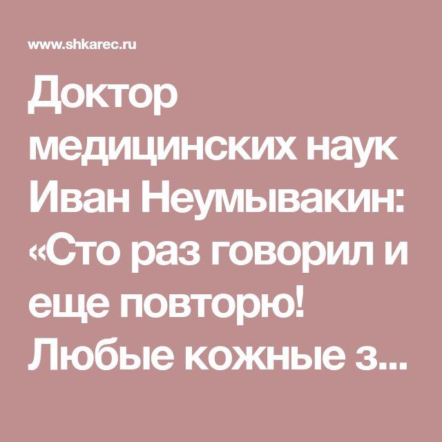 Доктор медицинских наук Иван Неумывакин: «Сто раз говорил и еще повторю! Любые кожные заболевания лечатся, если…»