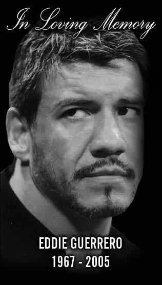 ( 2016 IN MEMORY OF ★ † EDDIE GUERRERO. ) ★ † Eduardo Gory Guerrero Llanes - Monday, October 09, 1967 - 5' 8'' 220 lbs - El Paso, Texas, USA (aged of 38) † Died; Sunday, November 13, 2005 - Minneapolis, Minnesota, USA. Cause of death; (natural causes related to arteriosclerotic heart disease).