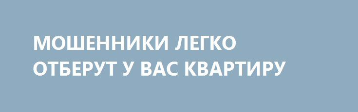 МОШЕННИКИ ЛЕГКО ОТБЕРУТ У ВАС КВАРТИРУ http://rusdozor.ru/2017/02/04/moshenniki-legko-otberut-u-vas-kvartiru/  Государство со 2 января значительно упростило регистрацию права собственности на недвижимость. Теперь квартира любого москвича может невзначай оказаться собственностью парня с Кавказа. С нового года вступают в силу поправки в федеральные законы №218-ФЗ «О государственной регистрации недвижимости» и №361-ФЗ «О ...