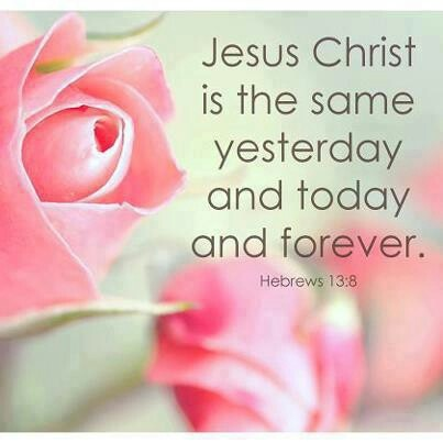 Hebrews 13:8...Jesus Christ is the same yesterday and today and forever.