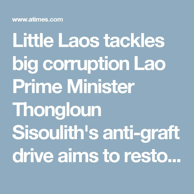Laos' Prime Minister has launched an anti-corruption campaign to purge the ruling Lao People's Revolutionary Party of corrupt members. Officials accused of financial misconduct have recently returned large sums of money to the national treasury. The State Inspection Authority (SIA) has recently disclosed significant losses from embezzlements in 2016. The SIA has now obtained asset declarations from about 1,900 officials and central level civil servants and 140,000 provincial administrations.