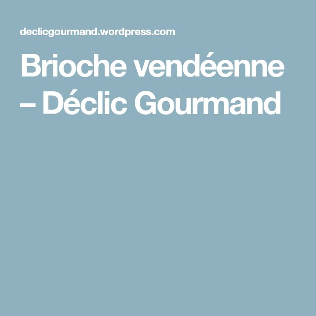 Brioche vendéenne – Déclic Gourmand