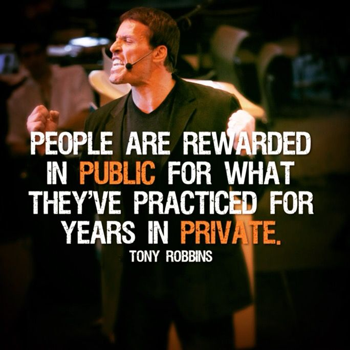 People are rewarded in public for what they've practice for years in private. -Tony Robbins