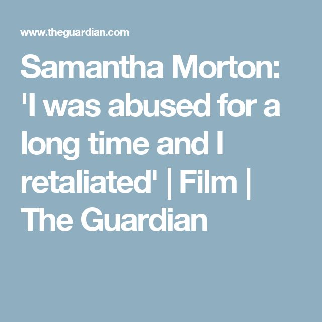 Samantha Morton: 'I was abused for a long time and I retaliated' | Film | The Guardian