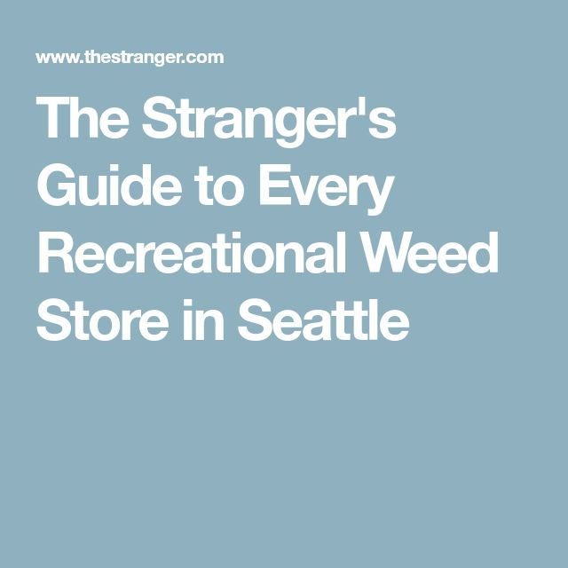 The Stranger's Guide to Every Recreational Weed Store in Seattle