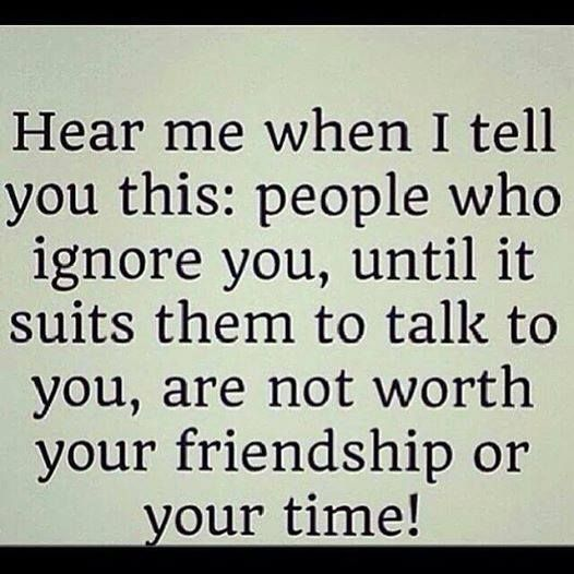 Hear me when I tell you this: people who ignore you, until it suits them to talk wot you, are not worth your friendship or your time!