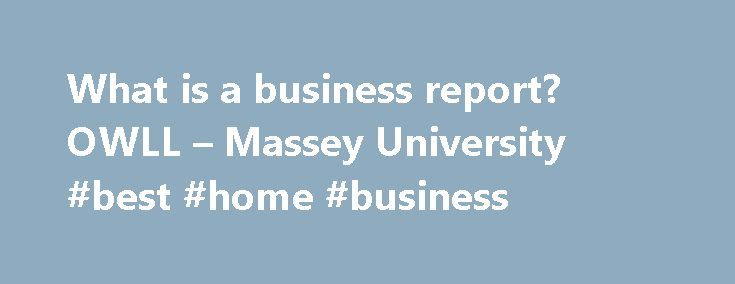 What is a business report? OWLL – Massey University #best #home #business http://busines.remmont.com/what-is-a-business-report-owll-massey-university-best-home-business/  #business report # What is a business report? Note: for more on principles applicable to all types of report, see report . Business reports are a type of assignment in which you analyse a situation (either a real situation or a case study) and apply business theories to produce a range of suggestions for improvement. […]