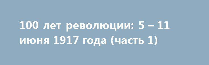 100 лет революции: 5 – 11 июня 1917 года (часть 1) http://rusdozor.ru/2017/06/10/100-let-revolyucii-5-11-iyunya-1917-goda-chast-1/  Феномен посмертной популярности великой княжны Анастасии. Адмирал Колчак вынужден покинуть мятежный Севастополь, а днем ранее члены британской правящей династии отказываются от германских титулов и фамилии и принимают новую фамилию – Виндзор. Тем временем, продолжает свою работу съезд рабочих и солдатских ...
