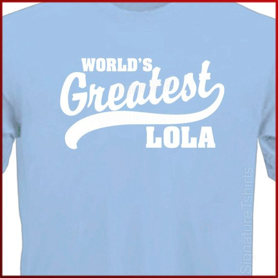 World's Greatest Lola - I am so excited. 2 yrs into my Lolahood & I finally see a shirt with Lola instead of Grandma!  <3