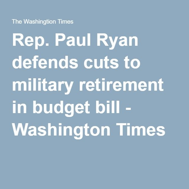 Rep. Paul Ryan defends cuts to military retirement in budget bill - Washington Times