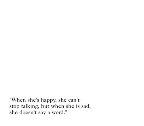 """when she's happy, she can't stop talking, but when she is sad, she doesn't say a word."""