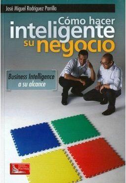 Cómo hacer inteligente su negocio : business intelligence a su alcance / José Miguel Rodríguez Parrilla. México : Grupo Editorial Patria, 2011. http://cataleg.ub.edu/record=b2213685~S1*cat   #bibeco