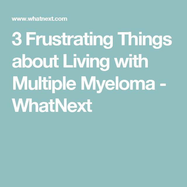 3 Frustrating Things about Living with Multiple Myeloma - WhatNext