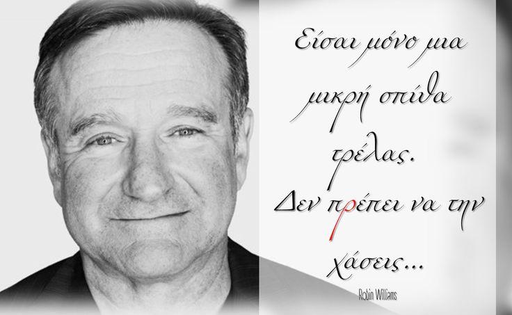 Είσαι μόνο μια μικρή σπίθα τρέλας.Δεν πρέπει να την χάσεις... Robin Williams