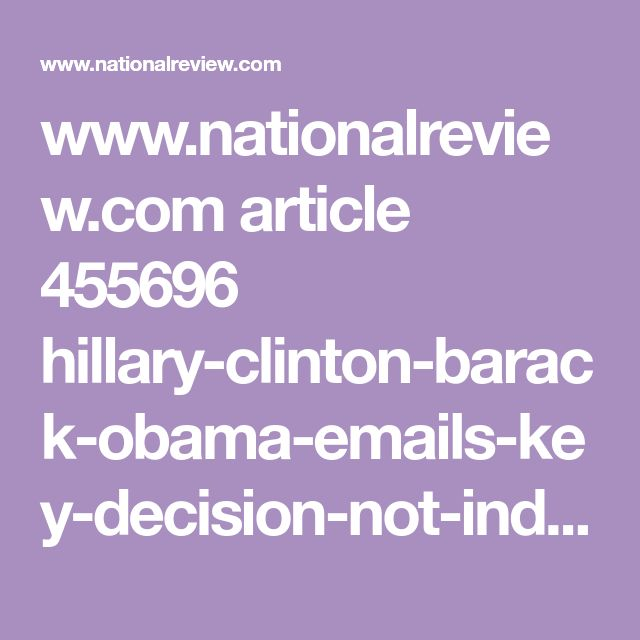 www.nationalreview.com article 455696 hillary-clinton-barack-obama-emails-key-decision-not-indict-hillary