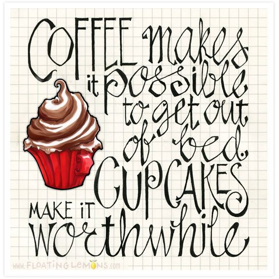 Coffee makes it possible to get out of bed, Cupcakes make it worthwhile.