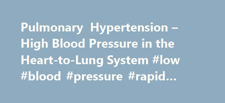 Pulmonary Hypertension – High Blood Pressure in the Heart-to-Lung System #low #blood #pressure #rapid #heart #rate http://kansas.remmont.com/pulmonary-hypertension-high-blood-pressure-in-the-heart-to-lung-system-low-blood-pressure-rapid-heart-rate/  # Pulmonary Hypertension – High Blood Pressure in the Heart-to-Lung System What is pulmonary hypertension?Pulmonary hypertension (PHT) is high blood pressure in the heart-to-lung system that delivers fresh (oxygenated) blood to the heart while…