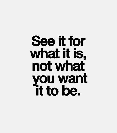 See it for what it is, not what you want it to be.