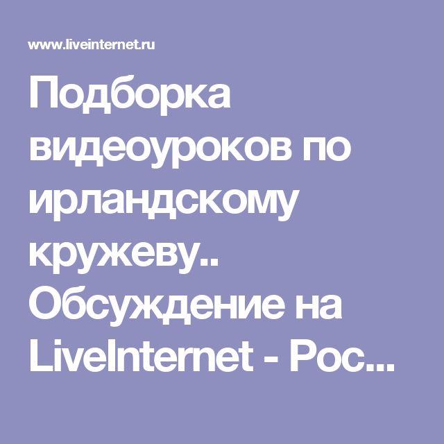 Подборка видеоуроков по ирландскому кружеву.. Обсуждение на LiveInternet - Российский Сервис Онлайн-Дневников