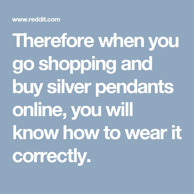 Therefore when you go shopping and buy silver pendants online, you will know how to wear it correctly.