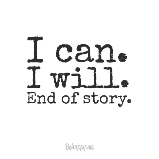 """I can. i will. end of story."" - Behappy.me 