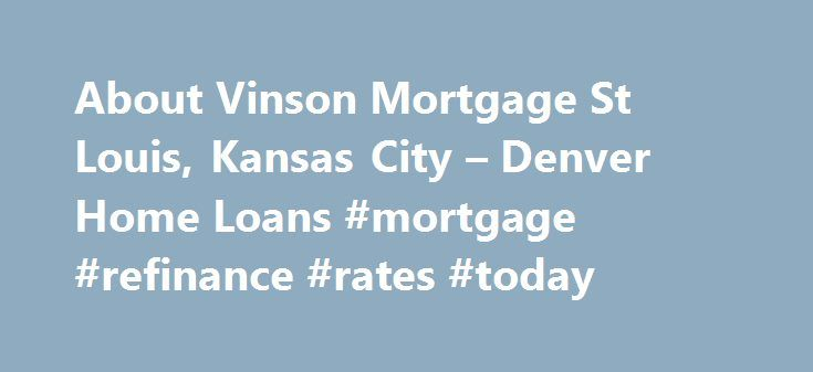 About Vinson Mortgage St Louis, Kansas City – Denver Home Loans #mortgage #refinance #rates #today http://money.remmont.com/about-vinson-mortgage-st-louis-kansas-city-denver-home-loans-mortgage-refinance-rates-today/  #vinson mortgage # The Vinson family has been the pioneer in the industry for more than 25 years. The Vinson family has been in the mortgage industry for more than 25 years. As the name you know and trust in our community, Vinson Mortgage makes it our mission to provide the…