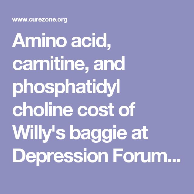 Amino acid, carnitine, and phosphatidyl choline cost of Willy's baggie at Depression Forum, topic 1118293