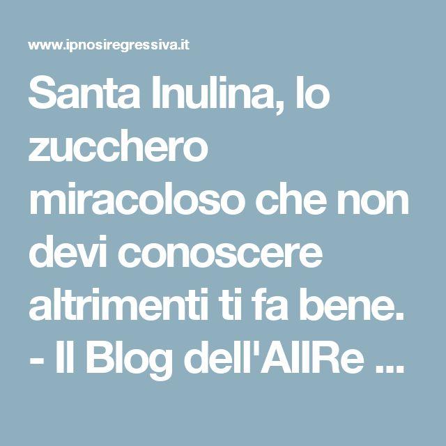 Santa Inulina, lo zucchero miracoloso che non devi conoscere altrimenti ti fa bene. - Il Blog dell'AIIRe - Associazione Italiana Ipnosi Regressiva