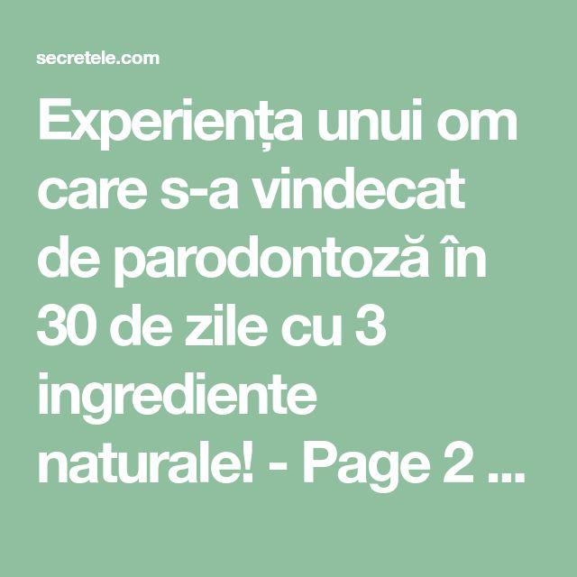 Experiența unui om care s-a vindecat de parodontoză în 30 de zile cu 3 ingrediente naturale! - Page 2 of 2 - Secretele.com