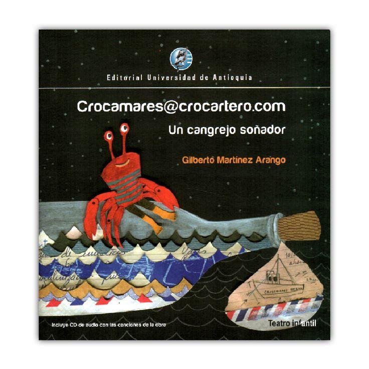 Crocamares@crocartero.com. Un cangrejo soñador  – Gilberto Martínez Arango – Editorial Universidad de Antioquia   www.librosyeditores.com Editores y distribuidores.
