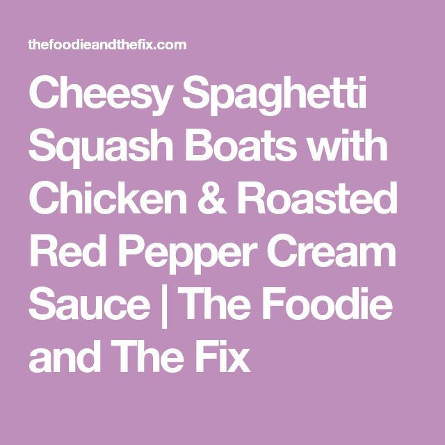 Cheesy Spaghetti Squash Boats with Chicken & Roasted Red Pepper Cream Sauce   The Foodie and The Fix
