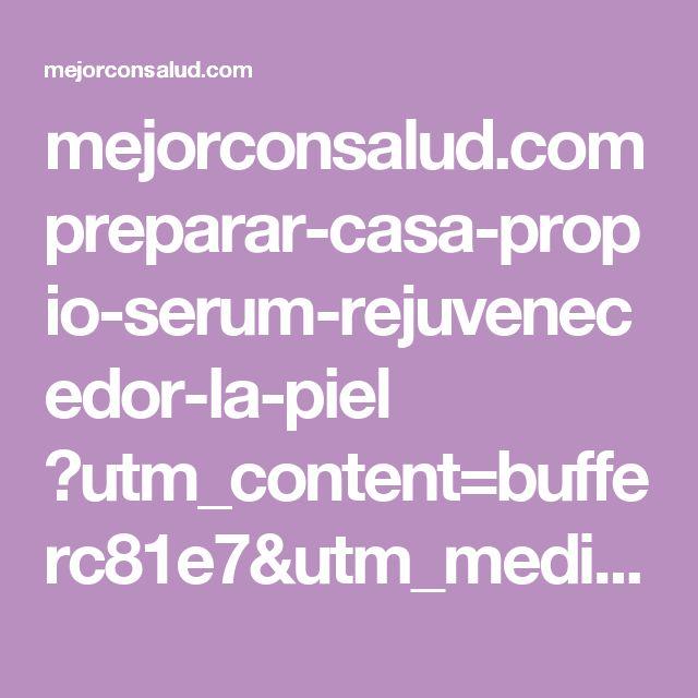mejorconsalud.com preparar-casa-propio-serum-rejuvenecedor-la-piel ?utm_content=bufferc81e7&utm_medium=social&utm_source=pinterest.com&utm_campaign=buffer